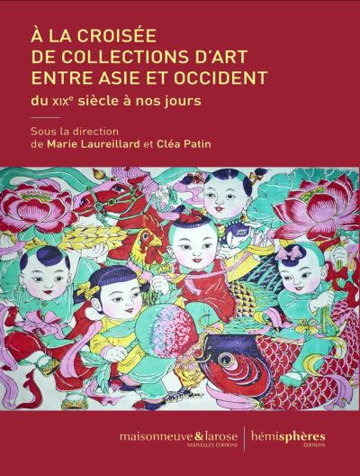 Sous la direction de Marie Laureillard et Cléa Patin A la croisée de collections d'art entre Asie et Occident : du XIXe siècle à nos jours